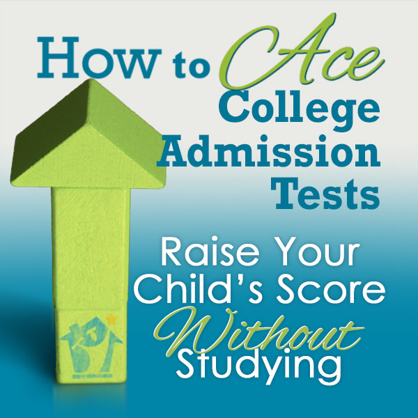 How to Ace College Admission Tests - Raise Your Child's Score Without Studying